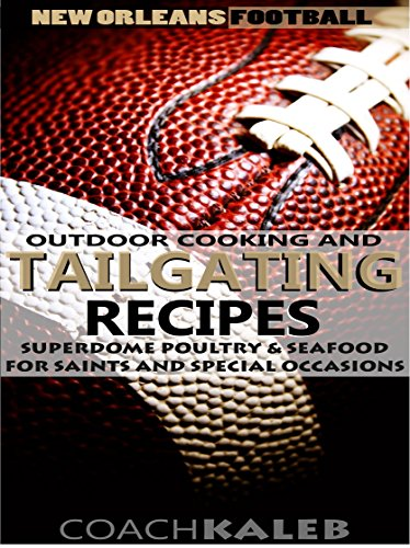 New Orleans Football Outdoor Cooking and Tailgating Recipes: Superdome Poultry & Seafood for Saints and Special Occasions (Outdoor Cooking and Tailgating ~ American Football Recipes Book 9) by Coach Kaleb ~ Outdoor Grilling and Tailgating Expert