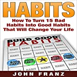 Habits: How to Turn 15 Bad Habits into Good Habits That Will Change Your Life: Eliminate Negative Habits, Create Positive Habits, and Completely Change Your Life Forever | John Franz