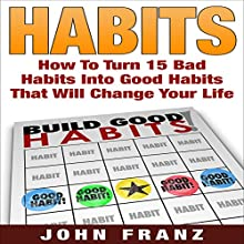 Habits: How to Turn 15 Bad Habits into Good Habits That Will Change Your Life: Eliminate Negative Habits, Create Positive Habits, and Completely Change Your Life Forever (       UNABRIDGED) by John Franz Narrated by Gorde Edlund