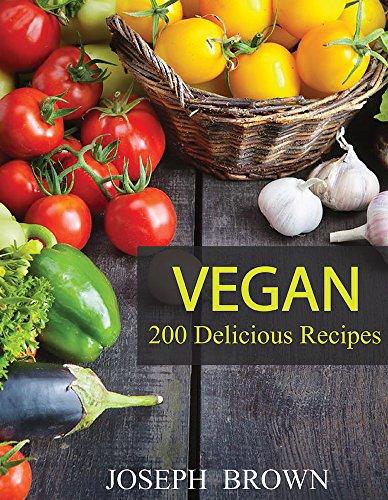Vegan: Vegan Diet for Beginners: 200 Delicious Vegan Recipes (Vegan Diet, Vegan Cookbook, Vegan Recipes, Vegan Slow Cooker, Raw Vegan, Vegetarian, Smoothies) by Joseph Brown
