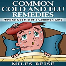 Common Cold and Flu Remedies: How to Get Rid of a Common Cold Audiobook by Miles Reise Narrated by Michael Hanko