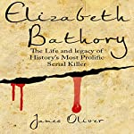 Elizabeth Bathory: Life and Legacy of History's Most Prolific Female Serial Killer | James Oliver