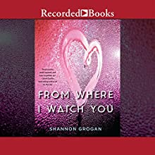 From Where I Watch You (       UNABRIDGED) by Shannon Grogan Narrated by Erin Moon