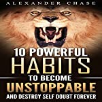 10 Powerful Habits to Become Unstoppable: And Develop a Strong Confidence to Finally Destroy Self-Doubt Forever | Alexander Chase