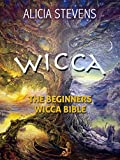 Wicca: The Beginners Wicca Bible: Everything You Need To Know To Get Started In One Day (wicca traditions, wicca bible, wicca books, wiccan religion, wicca pagan, wiccan rituals)