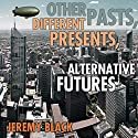 Other Pasts, Different Presents, Alternative Futures Audiobook by Jeremy M. Black Narrated by Charles Henderson Norman