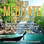 How to Meditate for Beginners: Mindfulness Meditations for Instant Stress Relief and Peace of Mind |  Emotional Health Techniques