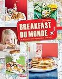 Breakfast du monde - 40 recettes pour voyager d�s le petit-dej' !