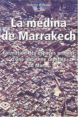 La médina de Marrakech. Formation des espaces urbains d'une ancienne capitale du Maroc