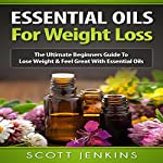Essential Oils for Weight Loss: The Ultimate Beginners Guide to Lose Weight & Feel Great with Essential Oils   Scott Jenkins
