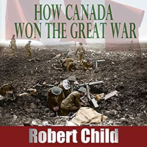 How Canada Won the Great War Audiobook
