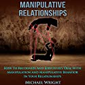 Manipulative Relationships: How to Recognize and Effectively Deal with Manipulation and Manipulative Behavior in Your Relationships Audiobook by Michael Wright Narrated by Alex Mendoza