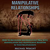 Manipulative Relationships: How to Recognize and Effectively Deal with Manipulation and Manipulative Behavior in Your Relationships | [Michael Wright]