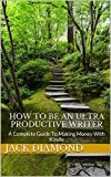 How To Be An Ultra Productive Writer: A Complete Guide To Making Money With Kindle