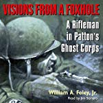 Visions From a Foxhole: A Rifleman in Patton's Ghost Corps | William Foley