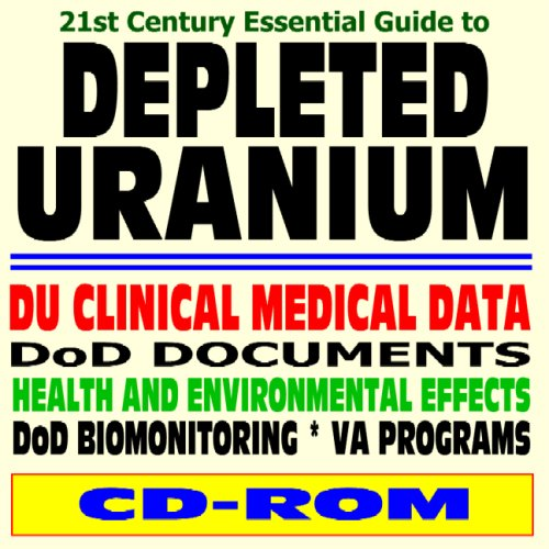 21st Century Essential Guide to Depleted Uranium (DU) - Health and Environmental Effects, Clinical Guidance, Usage in Penetrator Weapons and Armor Plating (CD-ROM) PDF
