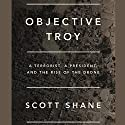 Objective Troy: A Terrorist, a President, and the Rise of the Drone Audiobook by Scott Shane Narrated by Fred Sanders