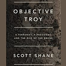 Objective Troy: A Terrorist, a President, and the Rise of the Drone | Livre audio Auteur(s) : Scott Shane Narrateur(s) : Fred Sanders