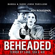 BEHEADED: Terror By Land, Sea & Air: Marsha & Danny Jones Thriller Series, Book 6 | Ken Rossignol