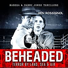 BEHEADED: Terror By Land, Sea & Air: Marsha & Danny Jones Thriller Series, Book 6 (       UNABRIDGED) by Ken Rossignol Narrated by Paul J McSorley