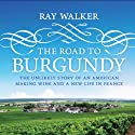 The Road to Burgundy: The Unlikely Story of an American Making Wine and a New Life in France (       UNABRIDGED) by Ray Walker Narrated by Sean Crisden