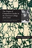 The Origins of Composition Studies in the American College, 1875–1925: A Documentary History (Pitt Comp Literacy Culture)