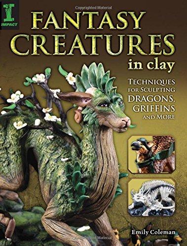 Fantasy Creatures in Clay: Techniques for Sculpting Dragons, Griffins and More, by Emily Coleman