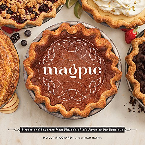 Magpie: Sweets and Savories from Philadelphia's Favorite Pie Boutique by Holly Riccardi