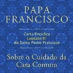 Carta Encíclica Laudato Si' Do Santo Padre Francisco: Sobre O Cuidado Da Casa Comum | Padre Francisco
