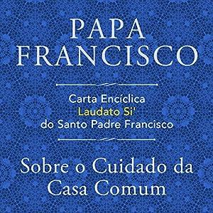 Carta Encíclica Laudato Si' Do Santo Padre Francisco: Sobre O Cuidado Da Casa Comum Audiobook