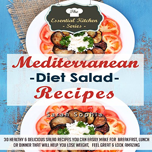 Mediterranean Diet Salad Recipes: 30 Healthy & Delicious Salad Recipes You Can Easily Make For Breakfast, Lunch or Dinner That Will Help You Lose Weight, Feel Great, & Look Amazing by Sarah Sophia