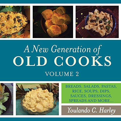 A New Generation of Old Cooks, Volume 2: BREADS, SALADS, PASTAS, RICE, SOUPS, DIPS, SAUCES, DRESSINGS, SPREADS AND MORE... by Youlando C. Harley