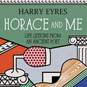 Horace and Me: Life Lessons from an Ancient Poet | [Harry Eyres]