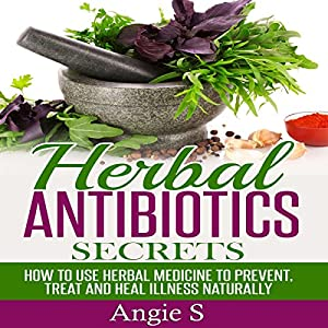 Herbal Antibiotics Secrets: How to Use Herbal Medicine to Prevent, Treat ,and Heal Illness Naturally Audiobook