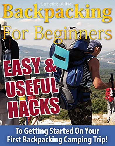 Backpacking For Beginners: 74 Easy & Useful Hacks To Getting Started On Your First Backpacking Camping Trip!: (Backpacking, Backpacking For Beginners, ... nature, survival guide, outdoors backpack)