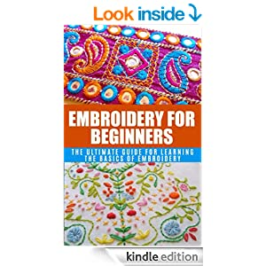 Embroidery for Beginners: The Ultimate Guide for Learning the Basics of Embroidery (Embroidery, Needlework, stitching, Embroidered, stitches, art with thread, crochet)