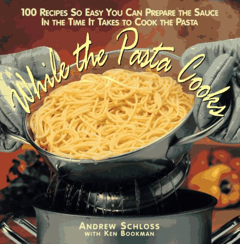 While the Pasta Cooks: 100 Sauces So Easy You Can Prepare the Sauce in the Time It Takes to Cook the Pasta, Andrew Schloss, Ken Bookman