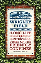 Wrigley Field The Long Life and Contentious Times of the Friendly Confines