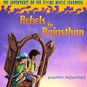 Rebels in Rajasthan: The Adventures of the Flying Magic Jharokha, Book 1 | [Shamin Padamsee]