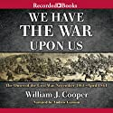 We Have the War upon Us: The Onset of the Civil War: November 1860 - April 1861 (       UNABRIDGED) by William J. Cooper Narrated by Andrew Garman