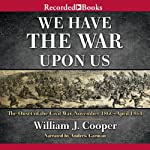 We Have the War upon Us: The Onset of the Civil War: November 1860 - April 1861 | William J. Cooper