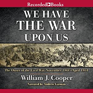 We Have the War upon Us: The Onset of the Civil War: November 1860 - April 1861 | [William J. Cooper]