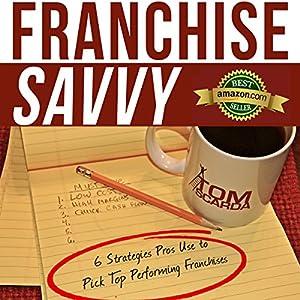 Franchise Savvy: Six Strategies Pros Use to Pick Top Performing Franchises Hörbuch von Tom Scarda Gesprochen von: Samuel K. Shaw
