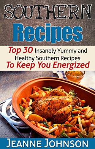 Southern Recipes: Top 30 Insanely Yummy & Healthy Southern Recipes To Keep You Energized ( Southern Appetizers, Salads, Sides & Soups) by Jeanne K. Johnson