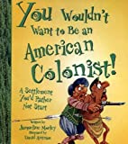 You Wouldn't Want To Be An American Colonist! (0606331492) by Morley, Jacqueline