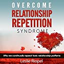 Overcome Relationship Repetition Syndrome: Why We Continually Repeat Toxic Relationship Patterns (       UNABRIDGED) by Leslie Riopel Narrated by Steve Barnes