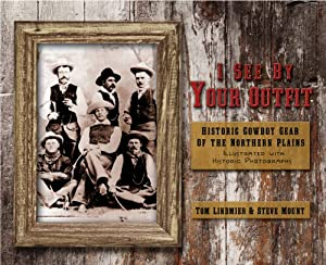 I See by Your Outfit: Historic Cowboy Gear of the Northern Plains by Tom Lindmier and Steve Mount