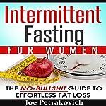 Intermittent Fasting for Women: The No-Bulls--t Guide to Effortless Fat Loss | Joe Petrakovich