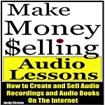 Make Money Selling Audio Lessons: How to Create and Sell Audio Recordings and Audio Books on the Internet | Jordy Christo