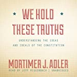 We Hold These Truths: Understanding the Ideas and Ideals of the Constitution | Mortimer J. Adler